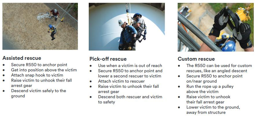 Assisted rescue• Secure R550 to anchor point• Get into position above the victim• Attach snap hook to victim• Raise victim to unhook their fall arrest gear• Descend victim safely to the groundPick-off rescue • Use when a victim is out of reach• Secure R550 to anchor point and lower a second rescuer to victim• Attach victim to rescuer• Raise victim to unhook their fall arrest gear• Descend both rescuer and victim to safetyCustom rescue • The R550 can be used for custom rescues, like an angled descent• Secure R550 to anchor point on/near ground• Run the rope up a pulley above the victim• Raise victim to unhook their fall arrest gear• Lower victim to the ground, away from structure